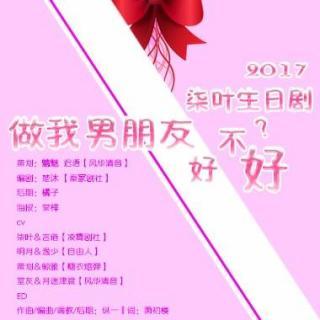 2017柒叶生日剧之《你做我男朋友好不好?》(言倦&逸少)