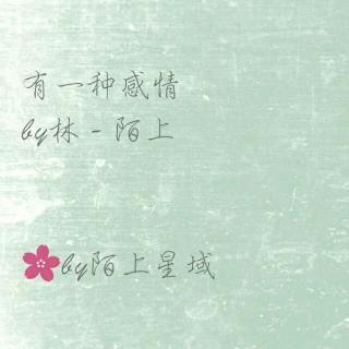有一种感情       by林 - 陌上