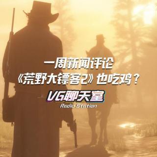 一周新闻评论:《荒野大镖客2》也吃鸡?【VG聊天室93】