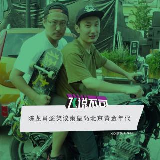 飞说不可61 - 肖遥陈龙笑谈秦皇岛北京黄金年代
