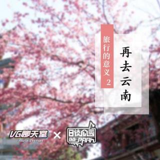 VG×日谈 旅行的意义2之再去云南【VG聊天室223】【VG聊天室223】