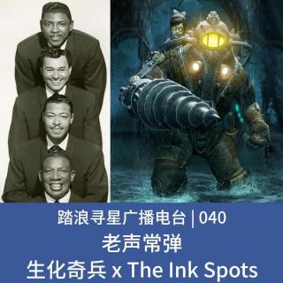 040 - 老声常弹之生化奇兵 x The Ink Spots
