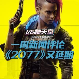 一周新闻评论:《2077》又延期【VG聊天室340】