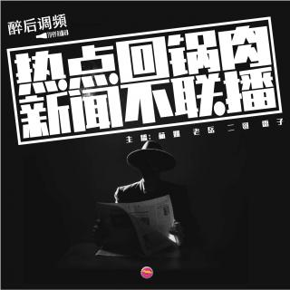 醉后调频 - 热点回锅肉 新闻不联播vol.2