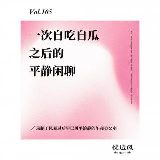 vol.105 一次自吃自瓜之后的平静闲聊