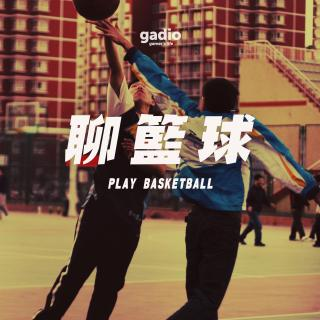 闲聊篮球:那些打球和看球的日子GadioLife