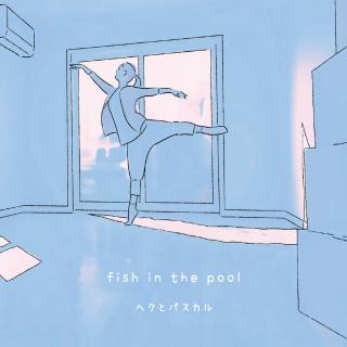 Fish in the pool - ヘクとパスカル